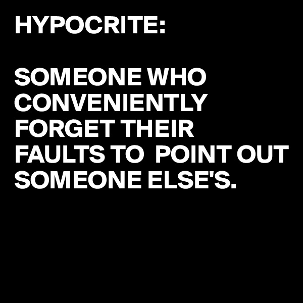 HYPOCRITE:  SOMEONE WHO CONVENIENTLY FORGET THEIR FAULTS TO  POINT OUT SOMEONE ELSE'S.
