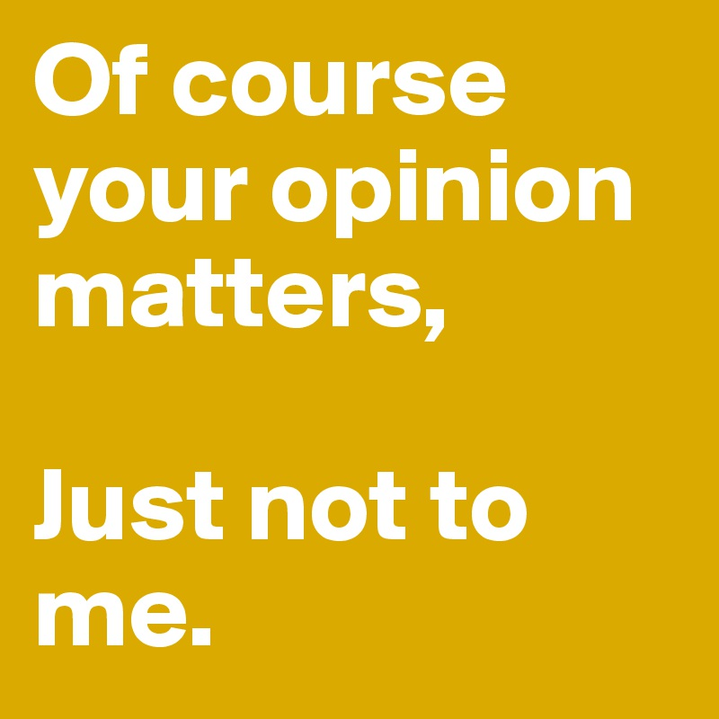 Of course your opinion matters,  Just not to me.
