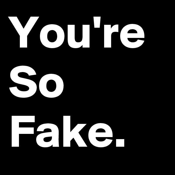 You're So Fake.