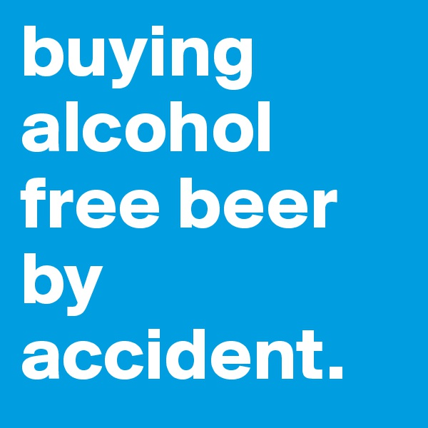 buying alcohol free beer by accident.