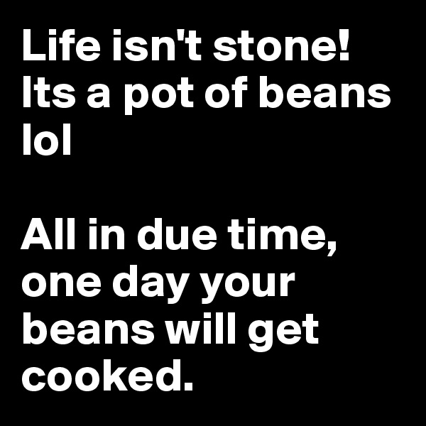 Life isn't stone! Its a pot of beans lol   All in due time, one day your beans will get cooked.