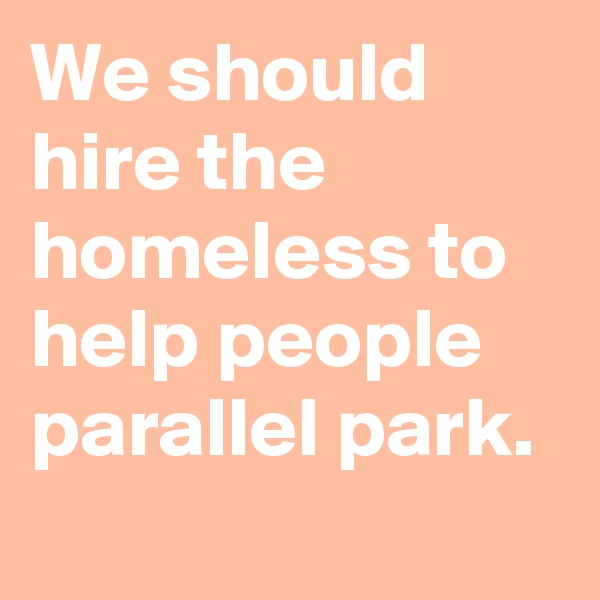 We should hire the homeless to help people parallel park.