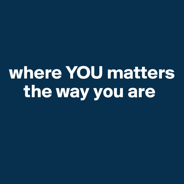 where YOU matters         the way you are