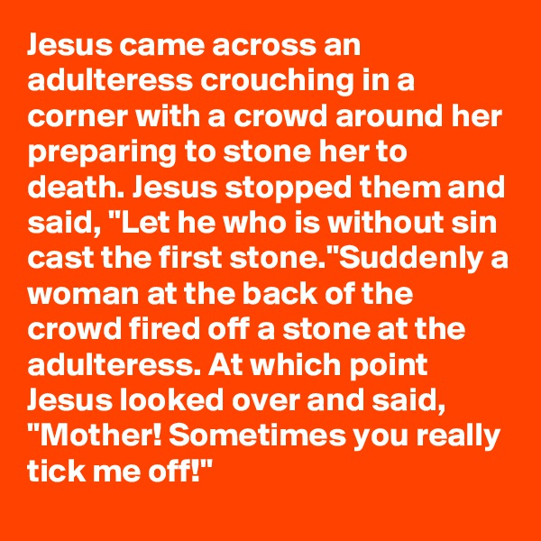 """Jesus came across an adulteress crouching in a corner with a crowd around her preparing to stone her to death. Jesus stopped them and said, """"Let he who is without sin cast the first stone.""""Suddenly a woman at the back of the crowd fired off a stone at the adulteress. At which point Jesus looked over and said, """"Mother! Sometimes you really tick me off!"""""""