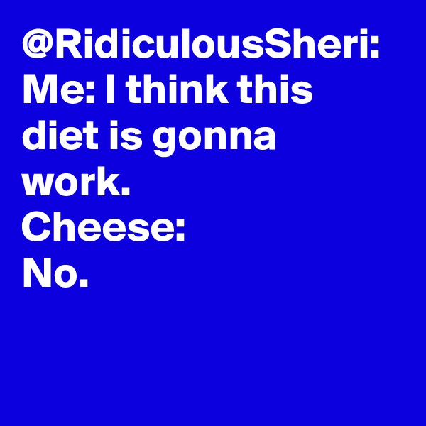 @RidiculousSheri: Me: I think this diet is gonna work. Cheese: No.