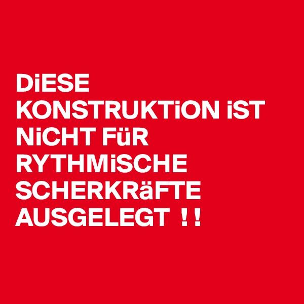 DiESE KONSTRUKTiON iST NiCHT FüR RYTHMiSCHE SCHERKRäFTE AUSGELEGT  ! !