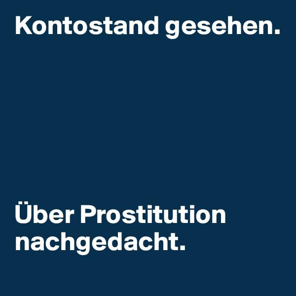 Kontostand gesehen.       Über Prostitution nachgedacht.