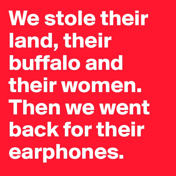 We stole their land, their buffalo and their women. Then we went back for their earphones.