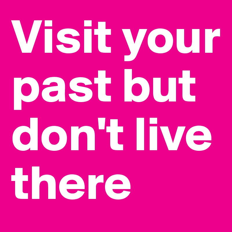 Visit your past but don't live there