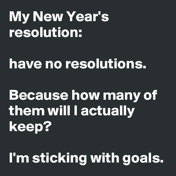 My New Year's resolution:  have no resolutions.  Because how many of them will I actually keep?  I'm sticking with goals.