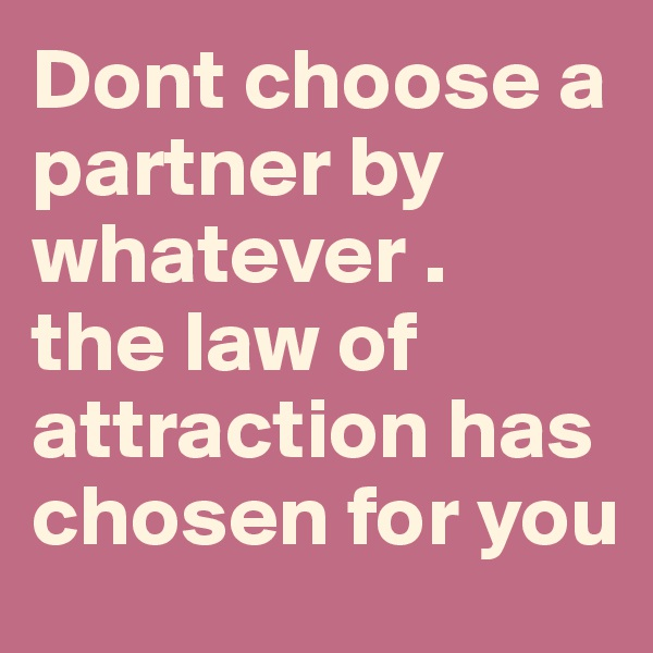 Dont choose a partner by whatever . the law of attraction has  chosen for you