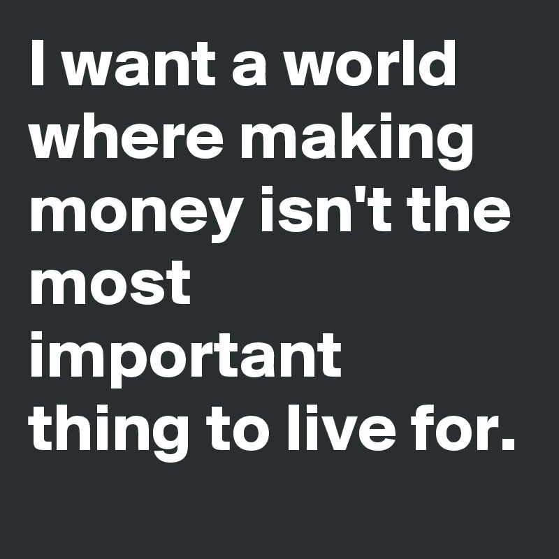 I want a world where making money isn't the most important thing to live for.