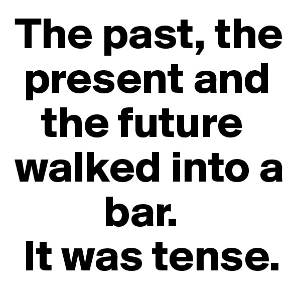 The past, the   present and     the future walked into a            bar.   It was tense.