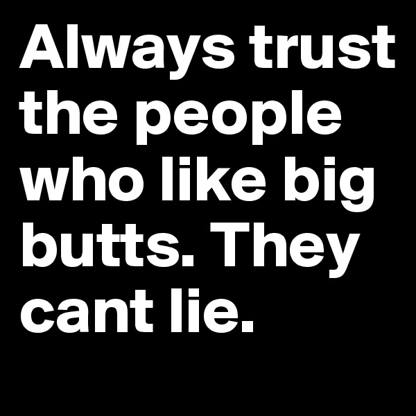 Always trust the people who like big butts. They cant lie.