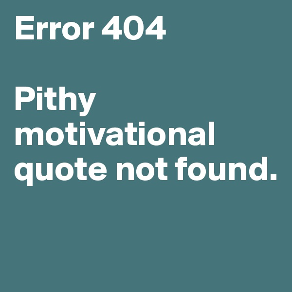 Error 404  Pithy motivational quote not found.
