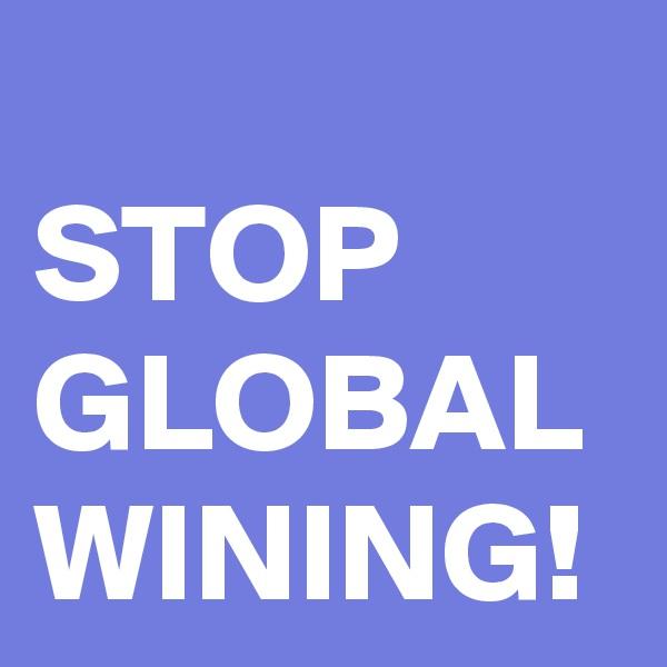 STOP GLOBAL WINING!