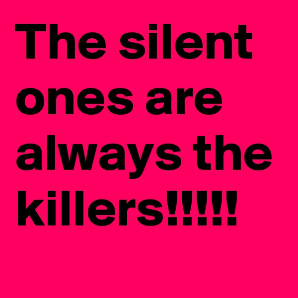 The silent ones are always the killers!!!!!