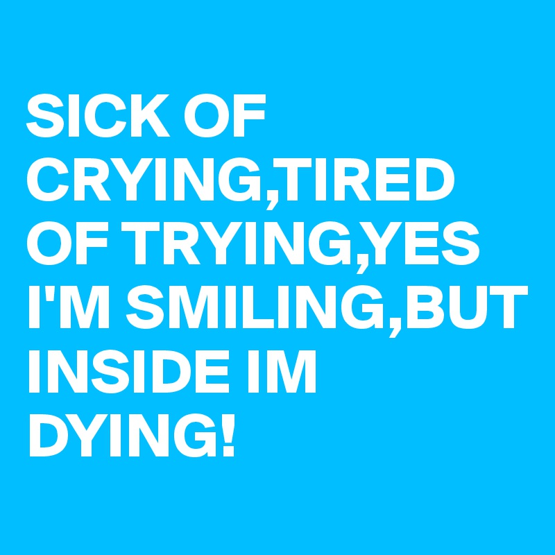 SICK OF CRYING,TIRED OF TRYING,YES I'M SMILING,BUT INSIDE IM DYING!