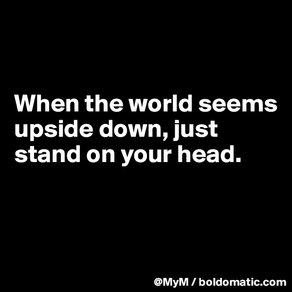 When the world seems upside down, just stand on your head.