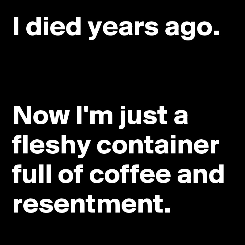 I died years ago.    Now I'm just a fleshy container full of coffee and resentment.