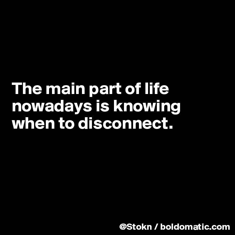 The main part of life nowadays is knowing when to disconnect.
