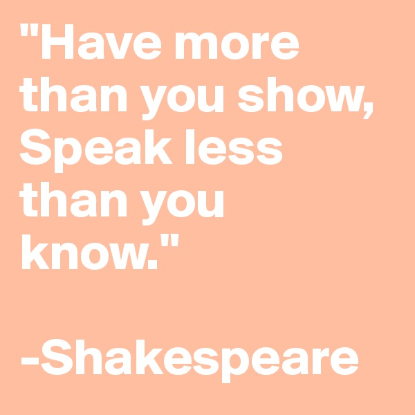 """Have more than you show, Speak less than you know.""  -Shakespeare"