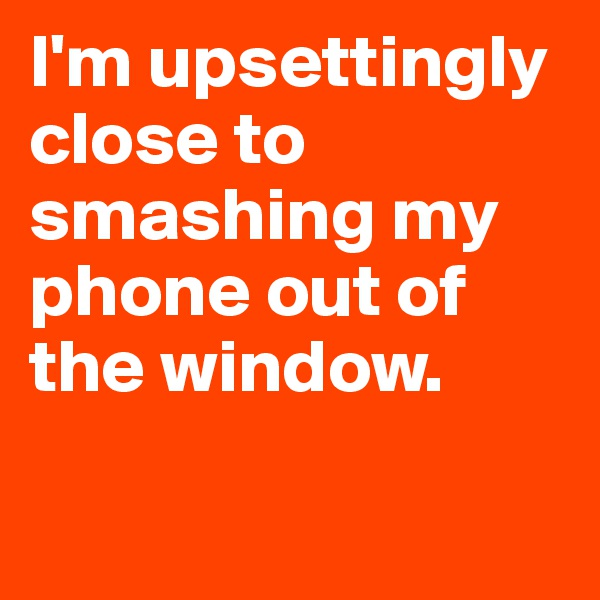 I'm upsettingly close to smashing my phone out of the window.