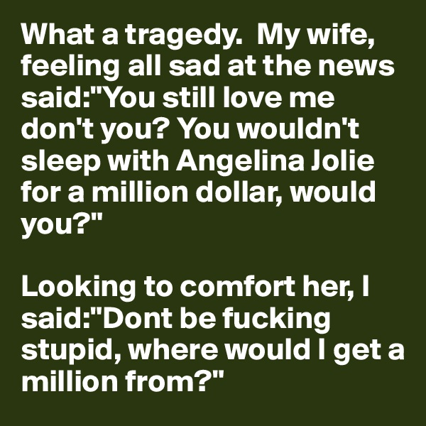 """What a tragedy.  My wife, feeling all sad at the news said:""""You still love me don't you? You wouldn't sleep with Angelina Jolie for a million dollar, would you?""""  Looking to comfort her, I said:""""Dont be fucking stupid, where would I get a million from?"""""""