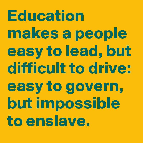 Education makes a people easy to lead, but difficult to drive: easy to govern, but impossible to enslave.