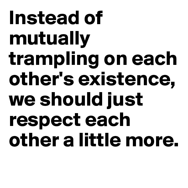 Instead of mutually trampling on each other's existence, we should just respect each other a little more.