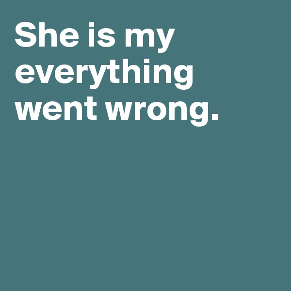 She is my  everything  went wrong.
