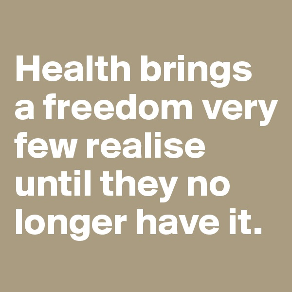 Health brings a freedom very few realise until they no longer have it.