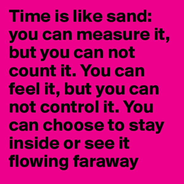 Time is like sand: you can measure it, but you can not count it. You can feel it, but you can not control it. You can choose to stay inside or see it flowing faraway