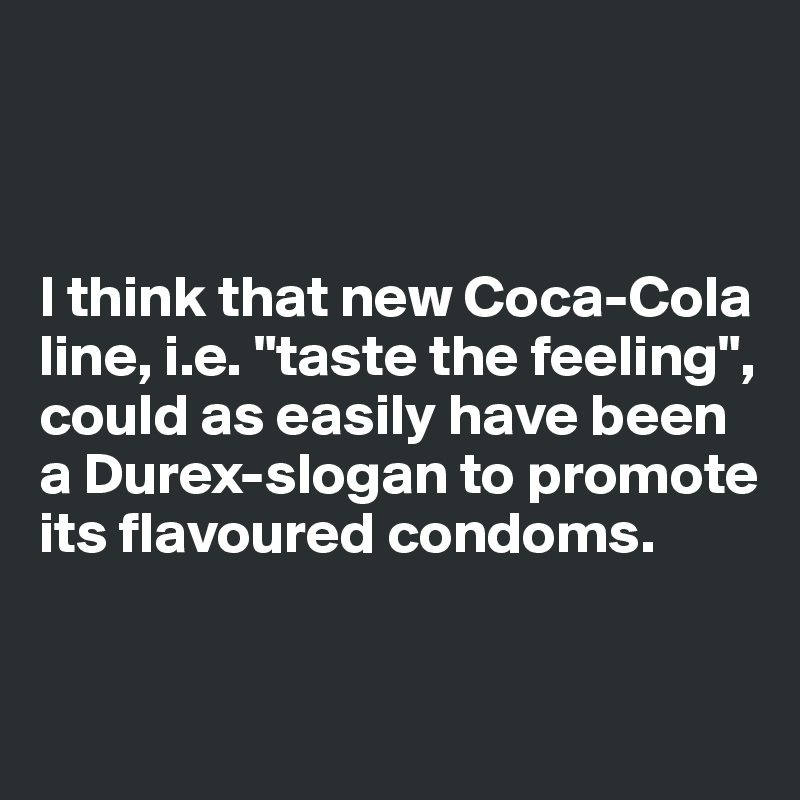 "I think that new Coca-Cola line, i.e. ""taste the feeling"", could as easily have been a Durex-slogan to promote its flavoured condoms."