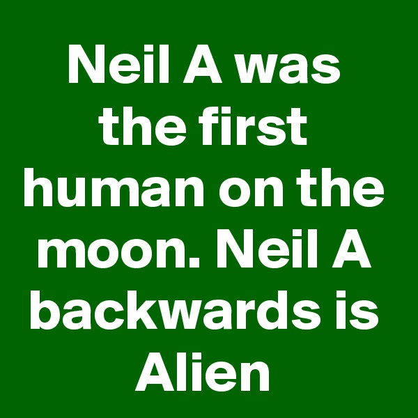 Neil A was the first human on the moon. Neil A backwards is Alien