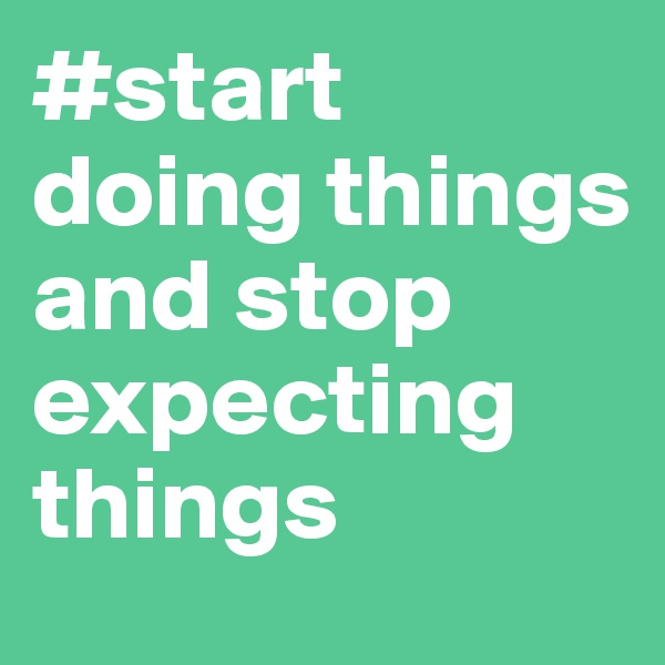 #start doing things and stop expecting things