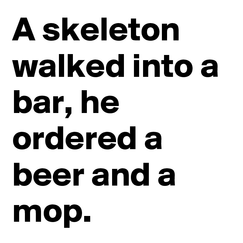 A skeleton walked into a bar, he ordered a beer and a mop.