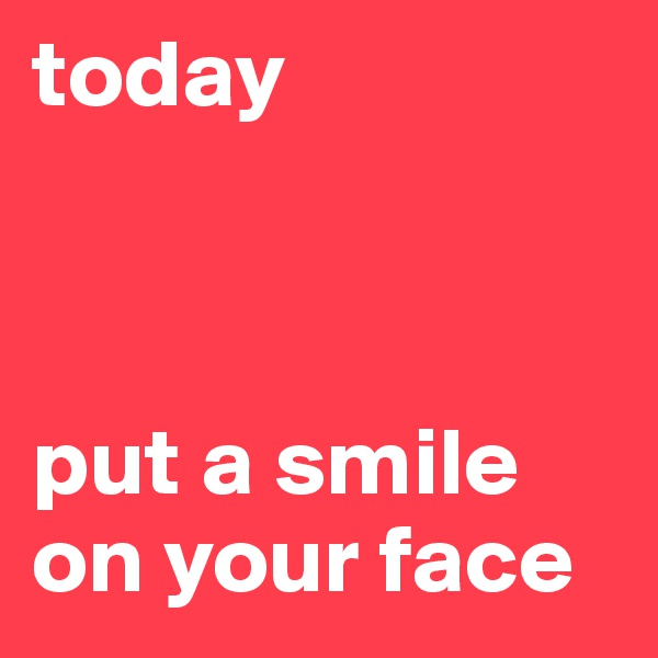 today                                                                      put a smile on your face