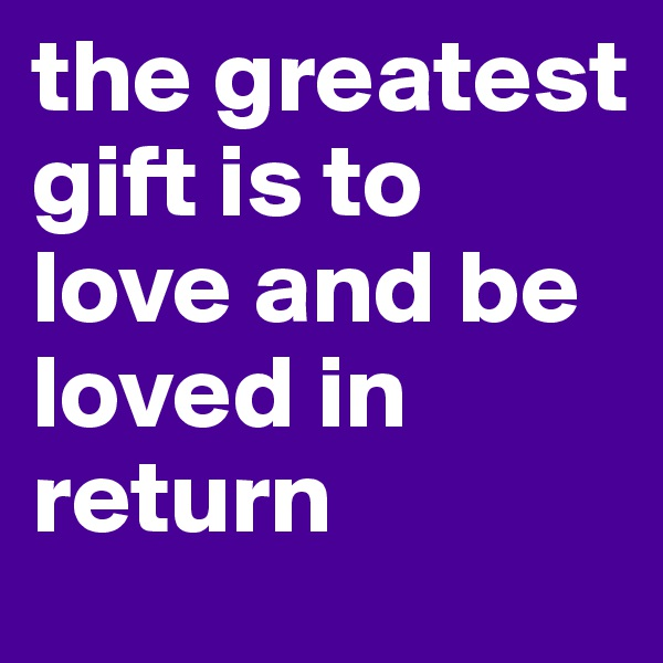 the greatest gift is to love and be loved in return