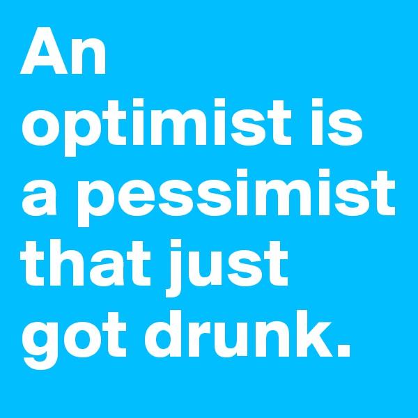 An  optimist is a pessimist that just got drunk.