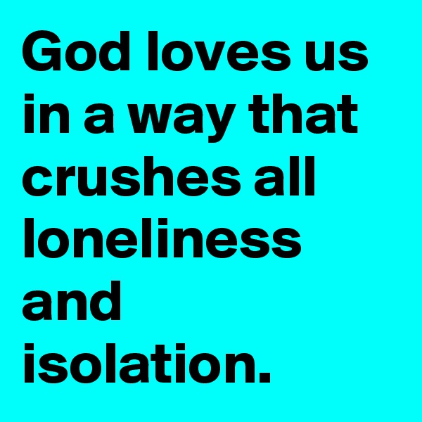 God loves us in a way that crushes all loneliness and isolation.