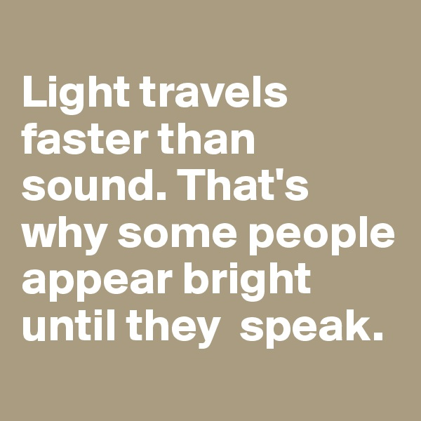 Light travels faster than sound. That's why some people appear bright until they  speak.