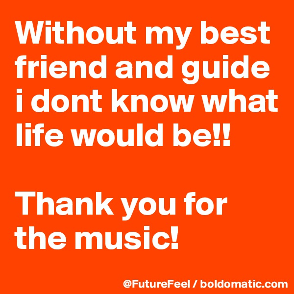 Without my best friend and guide i dont know what life would be!!  Thank you for the music!