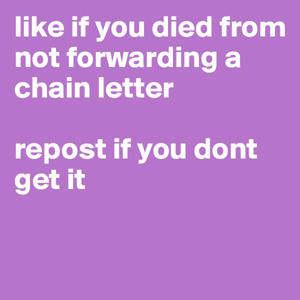 like if you died from not forwarding a chain letter  repost if you dont get it