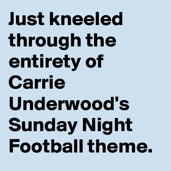 Just kneeled through the entirety of Carrie Underwood's Sunday Night Football theme.