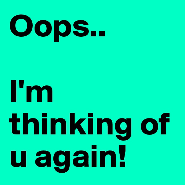 Oops..  I'm thinking of u again!