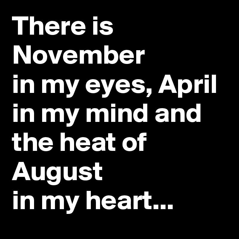 There is November in my eyes, April in my mind and the heat of August in my heart...