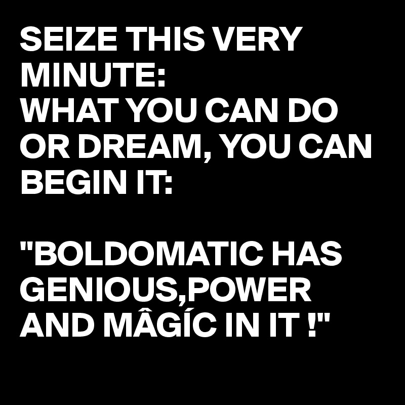"SEIZE THIS VERY MINUTE: WHAT YOU CAN DO OR DREAM, YOU CAN BEGIN IT:  ""BOLDOMATIC HAS GENIOUS,POWER AND MÂGÍC IN IT !"""