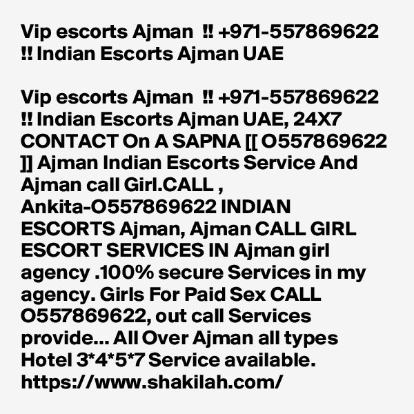 Vip escorts Ajman  !! +971-557869622 !! Indian Escorts Ajman UAE  Vip escorts Ajman  !! +971-557869622 !! Indian Escorts Ajman UAE, 24X7 CONTACT On A SAPNA [[ O557869622 ]] Ajman Indian Escorts Service And Ajman call Girl.CALL , Ankita-O557869622 INDIAN ESCORTS Ajman, Ajman CALL GIRL ESCORT SERVICES IN Ajman girl agency .100% secure Services in my agency. Girls For Paid Sex CALL O557869622, out call Services provide... All Over Ajman all types Hotel 3*4*5*7 Service available. https://www.shakilah.com/