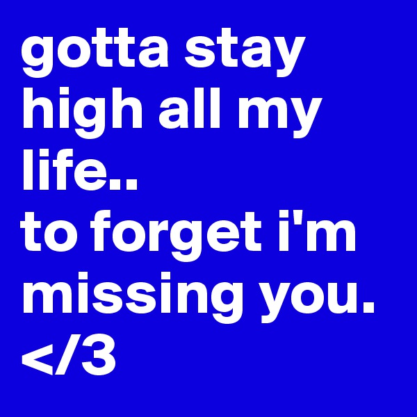 gotta stay high all my life.. to forget i'm missing you. </3